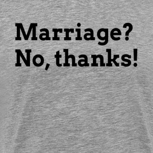 MARRIAGE? NO, THANKS! RELATIONSHIP LOVE T-Shirts - Men's Premium T-Shirt