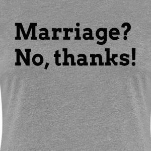 MARRIAGE? NO, THANKS! RELATIONSHIP LOVE T-Shirts - Women's Premium T-Shirt
