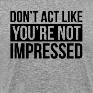 DON'T ACT LIKE YOU'RE NOT IMPRESSED T-Shirts - Men's Premium T-Shirt