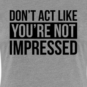 DON'T ACT LIKE YOU'RE NOT IMPRESSED T-Shirts - Women's Premium T-Shirt