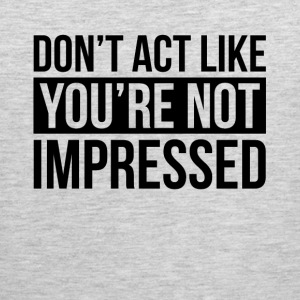DON'T ACT LIKE YOU'RE NOT IMPRESSED Sportswear - Men's Premium Tank