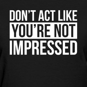 DON'T ACT LIKE YOU'RE NOT IMPRESSED T-Shirts - Women's T-Shirt