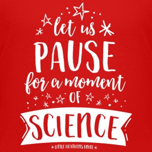 Let Us Pause for a Moment of Science - Toddler Premium T-Shirt
