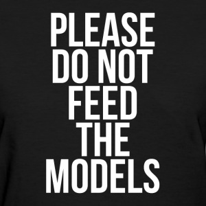 PLEASE DO NOT FEED THE MODELS T-Shirts - Women's T-Shirt