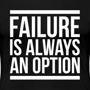FAILURE IS ALWAYS AN OPTION T-Shirts - Women's Premium T-Shirt
