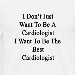 i_dont_just_want_to_be_a_cardiologist_i_ T-Shirts - Men's Premium T-Shirt