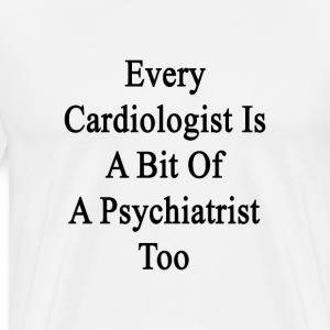 every_cardiologist_is_a_bit_of_a_psychia T-Shirts - Men's Premium T-Shirt