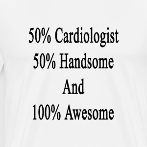 50_cardiologist_50_handsome_and_100_awes T-Shirts - Men's Premium T-Shirt