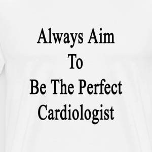always_aim_to_be_the_perfect_cardiologis T-Shirts - Men's Premium T-Shirt