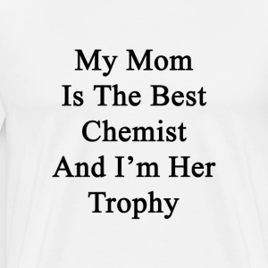 my_mom_is_the_best_chemist_and_im_her_tr T-Shirts - Men's Premium T-Shirt