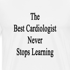 the_best_cardiologist_never_stops_learni T-Shirts - Men's Premium T-Shirt