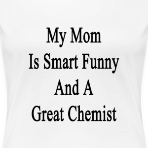 my_mom_is_smart_funny_and_a_great_chemis T-Shirts - Women's Premium T-Shirt