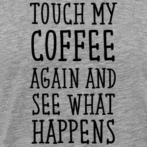 Touch My Coffee Again And See What Happens T-Shirts - Men's Premium T-Shirt