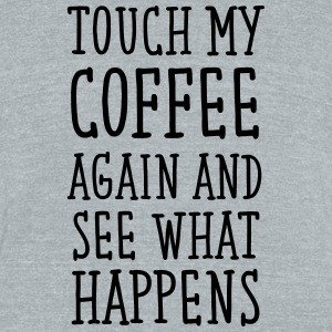 Touch My Coffee Again And See What Happens T-Shirts - Unisex Tri-Blend T-Shirt by American Apparel