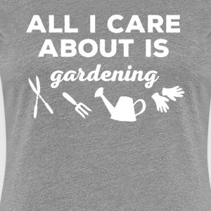 All I care about is Gardening T-shirt T-Shirts - Women's Premium T-Shirt