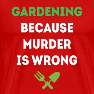 Gardening because murder is wrong T-shirt T-Shirts - Men's Premium T-Shirt