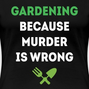 Gardening because murder is wrong T-shirt T-Shirts - Women's Premium T-Shirt