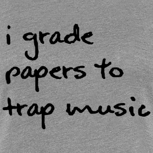 I Grade Papers to Trap Music - Black Font - Women' - Women's Premium T-Shirt