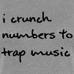 I Crunch Numbers to Trap Music - Black Font - Wome - Women's Premium T-Shirt