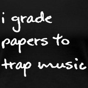 I Grade Papers to Trap Music - White Font - Women' - Women's Premium T-Shirt