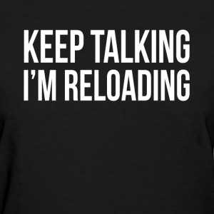 KEEP TALKING I'M RELOADING T-Shirts - Women's T-Shirt
