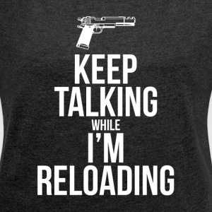 KEEP TALKING WHILE I'M RELOADING T-Shirts - Women´s Roll Cuff T-Shirt