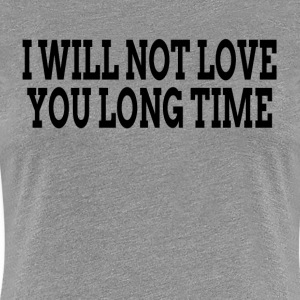 I WILL NOT LOVE YOU LONG TIME T-Shirts - Women's Premium T-Shirt