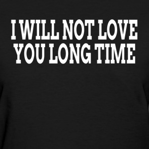 I WILL NOT LOVE YOU LONG TIME T-Shirts - Women's T-Shirt