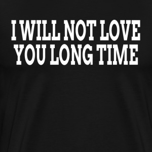 I WILL NOT LOVE YOU LONG TIME T-Shirts - Men's Premium T-Shirt