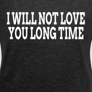 I WILL NOT LOVE YOU LONG TIME T-Shirts - Women´s Roll Cuff T-Shirt