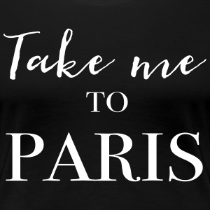 Take me to Paris T-Shirts - Women's Premium T-Shirt