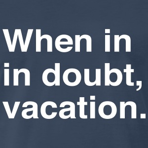 When in doubt vacation T-Shirts - Men's Premium T-Shirt