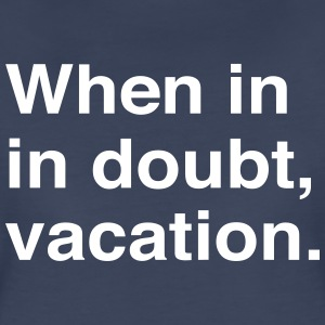 When in doubt vacation T-Shirts - Women's Premium T-Shirt