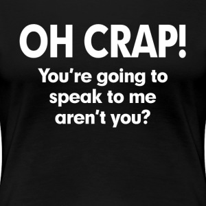 OH CRAP! YOU'RE GOING TO SPEAK TO ME AREN'T YOU? T-Shirts - Women's Premium T-Shirt