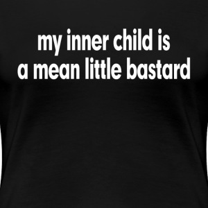 MY INNER CHILD IS A MEAN LITTLE BASTARD T-Shirts - Women's Premium T-Shirt
