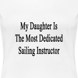 my_daughter_is_the_most_dedicated_sailin T-Shirts - Women's Premium T-Shirt