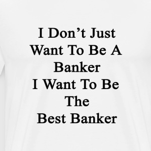 i_dont_just_want_to_be_a_banker_i_want_t T-Shirts - Men's Premium T-Shirt