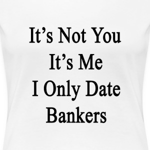 its_not_you_its_me_i_only_date_bankers T-Shirts - Women's Premium T-Shirt