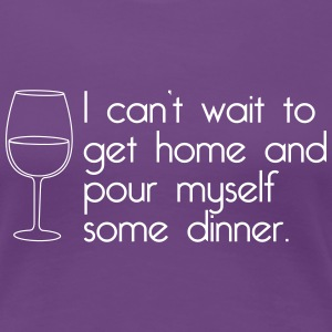 I can't wait to get home and pour myself dinner T-Shirts - Women's Premium T-Shirt