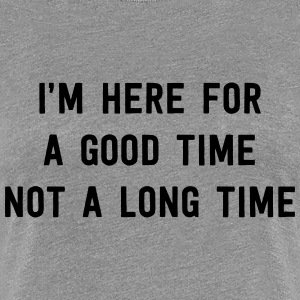 I'm here for a good time not a long time T-Shirts - Women's Premium T-Shirt