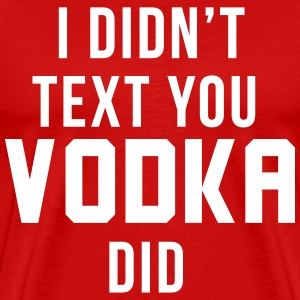 I didn't text you Vodka did T-Shirts - Men's Premium T-Shirt
