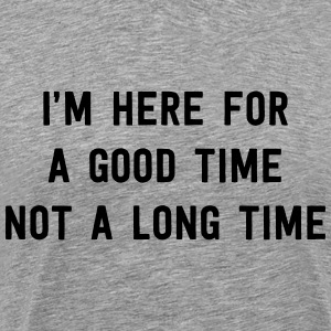 I'm here for a good time not a long time T-Shirts - Men's Premium T-Shirt