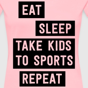 Eat Sleep Take kids to sports. Repeat T-Shirts - Women's Premium T-Shirt