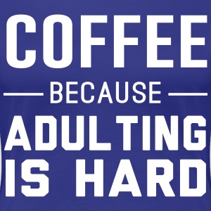 Coffee because adulting is hard T-Shirts - Women's Premium T-Shirt