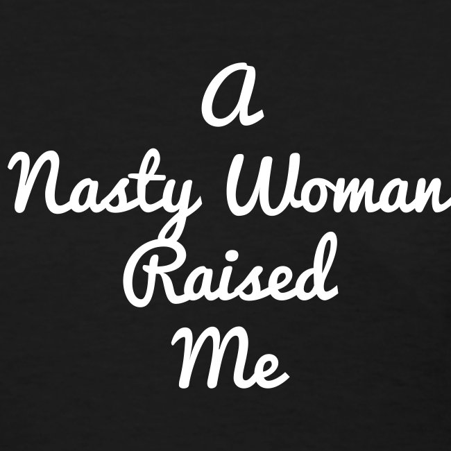 Nasty Woman Raised Me (Women)