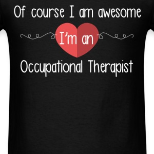 Of course I am awesome I'm an Occupational Therapi - Men's T-Shirt