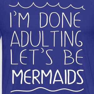I'm done adulting let's be mermaids T-Shirts - Men's Premium T-Shirt