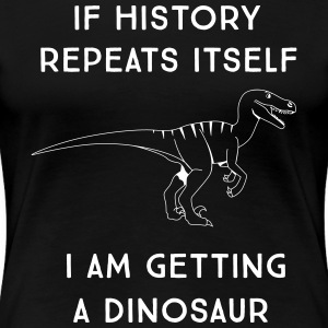 If history repeats itself I am getting a dinosaur T-Shirts - Women's Premium T-Shirt