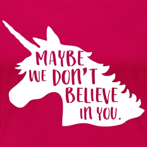 Unicorns. Maybe we don't believe in you T-Shirts - Women's Premium T-Shirt