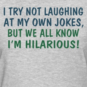 We all know I'm hilarious - Women's T-Shirt